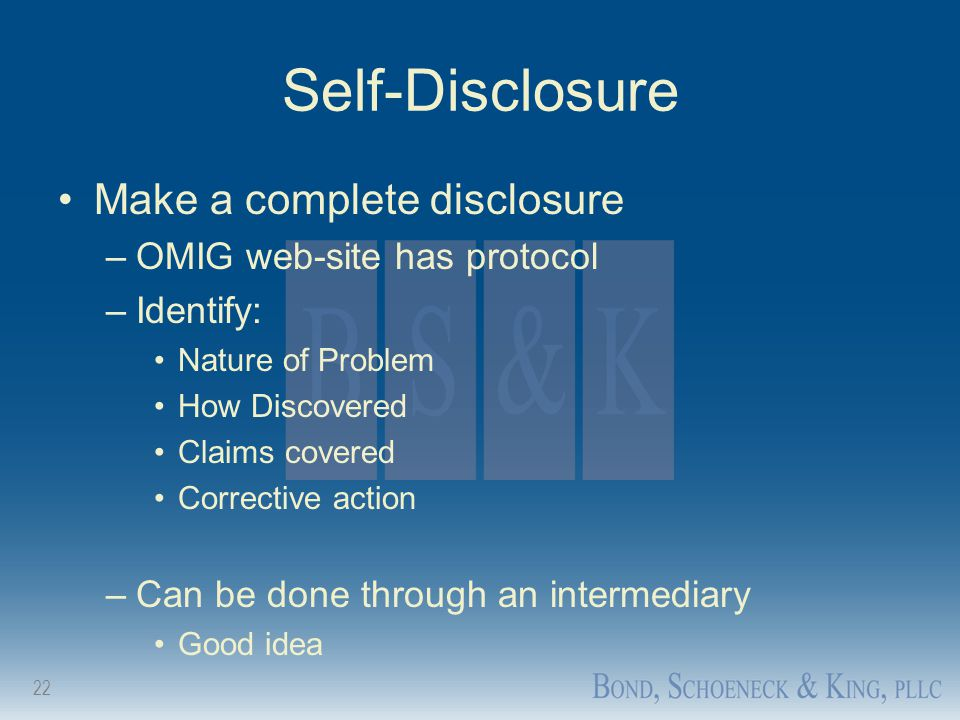 22 Self-Disclosure Make a complete disclosure –OMIG web-site has protocol –Identify: Nature of Problem How Discovered Claims covered Corrective action