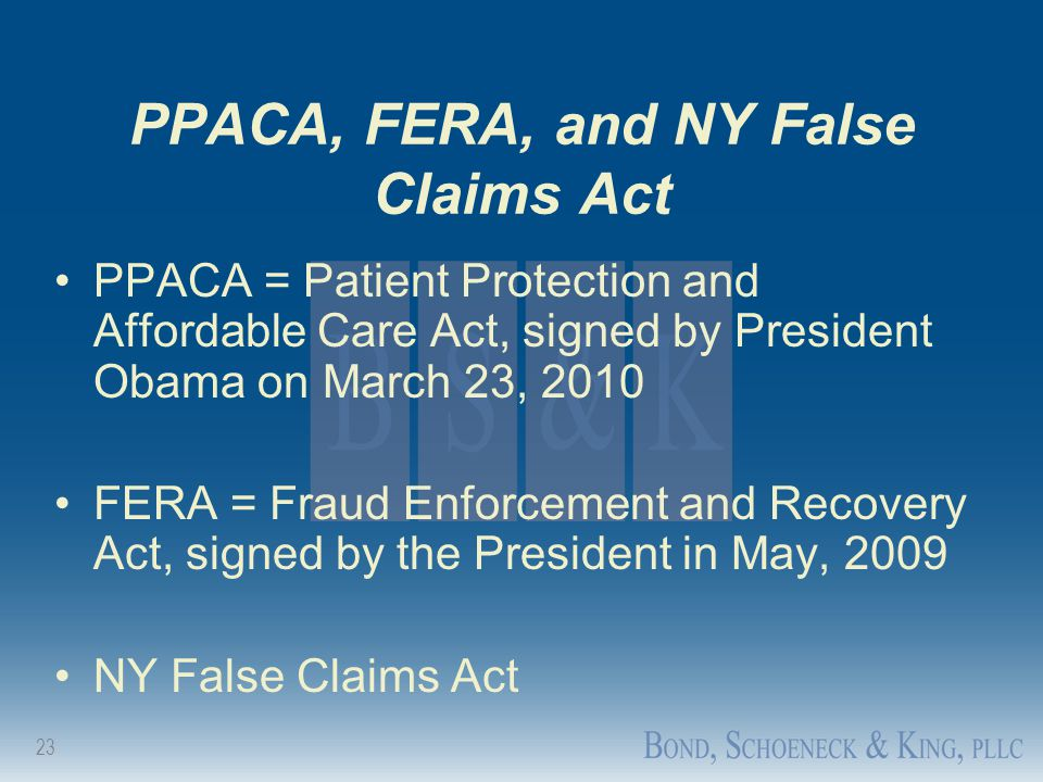 23 PPACA, FERA, and NY False Claims Act PPACA = Patient Protection and Affordable Care Act, signed by President Obama on March 23, 2010 FERA = Fraud E