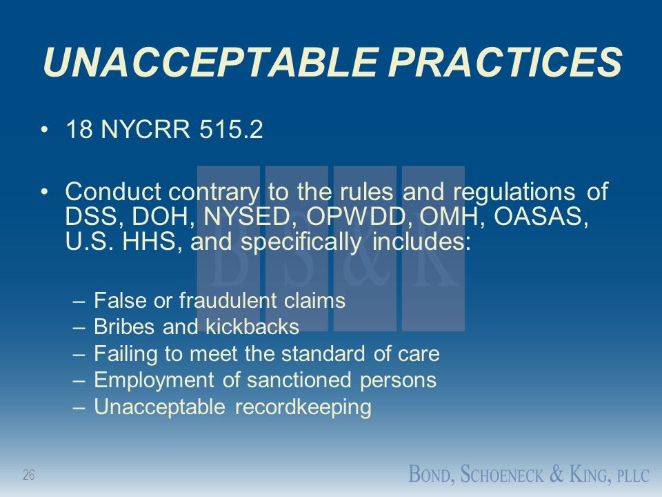 26 UNACCEPTABLE PRACTICES 18 NYCRR 515.2 Conduct contrary to the rules and regulations of DSS, DOH, NYSED, OPWDD, OMH, OASAS, U.S. HHS, and specifical