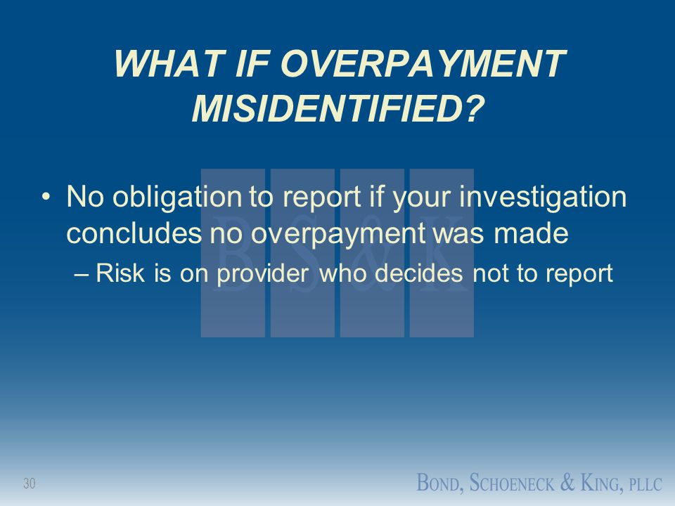 30 WHAT IF OVERPAYMENT MISIDENTIFIED? No obligation to report if your investigation concludes no overpayment was made –Risk is on provider who decides