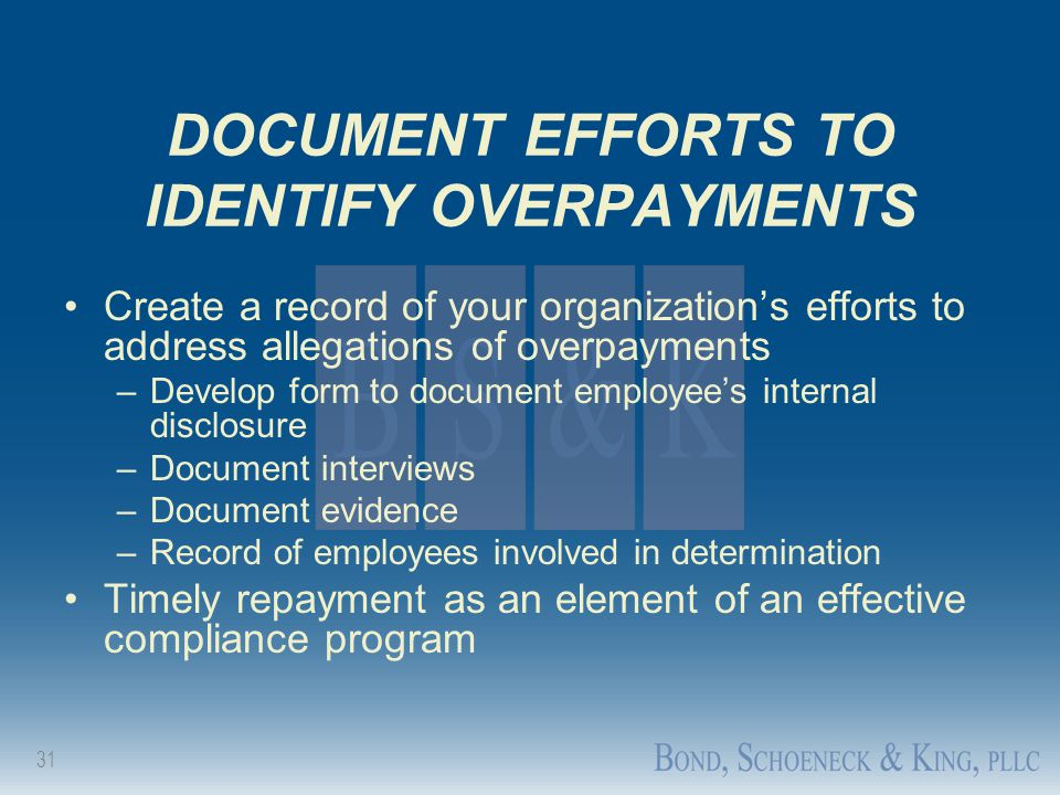 31 DOCUMENT EFFORTS TO IDENTIFY OVERPAYMENTS Create a record of your organization's efforts to address allegations of overpayments –Develop form to do