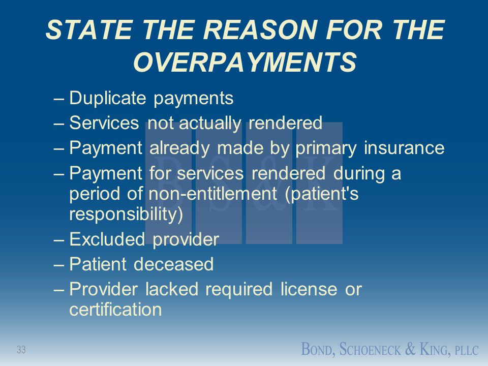 33 STATE THE REASON FOR THE OVERPAYMENTS –Duplicate payments –Services not actually rendered –Payment already made by primary insurance –Payment for s