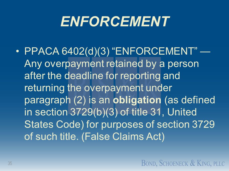 "35 ENFORCEMENT PPACA 6402(d)(3) ""ENFORCEMENT"" — Any overpayment retained by a person after the deadline for reporting and returning the overpayment un"