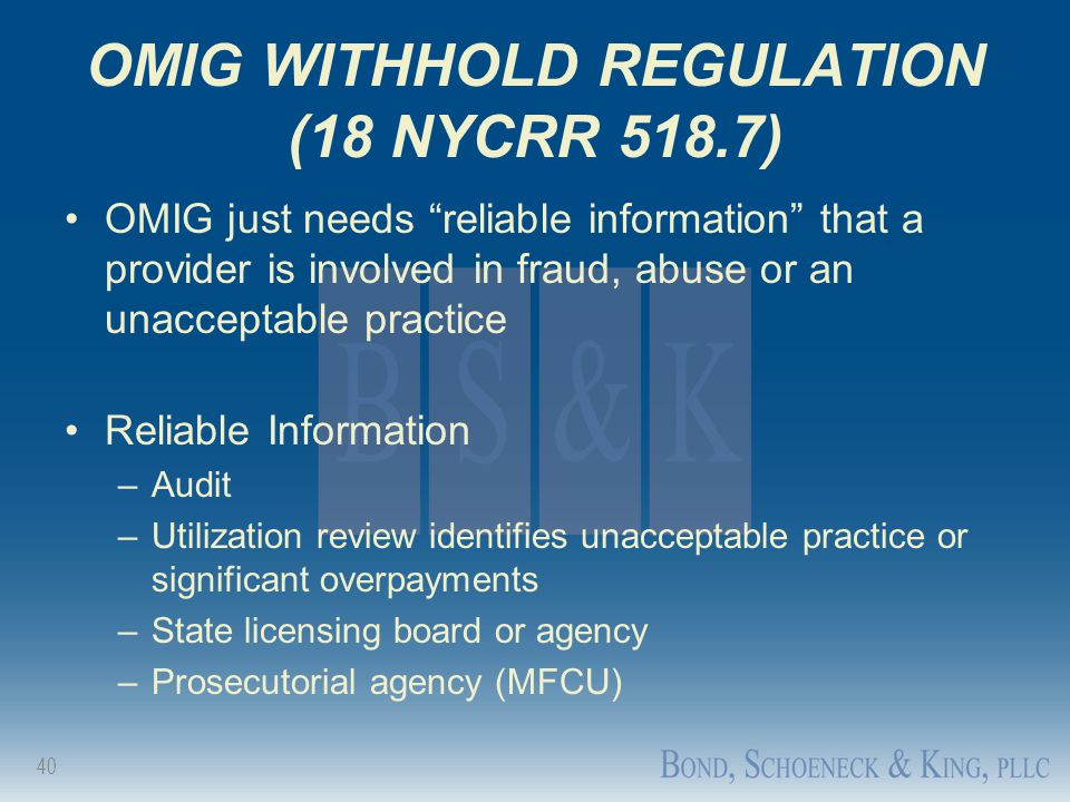 "40 OMIG WITHHOLD REGULATION (18 NYCRR 518.7) OMIG just needs ""reliable information"" that a provider is involved in fraud, abuse or an unacceptable pra"