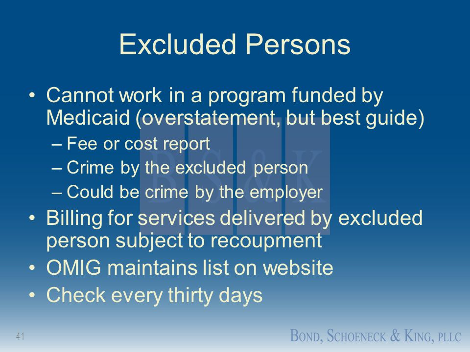 41 Excluded Persons Cannot work in a program funded by Medicaid (overstatement, but best guide) –Fee or cost report –Crime by the excluded person –Cou