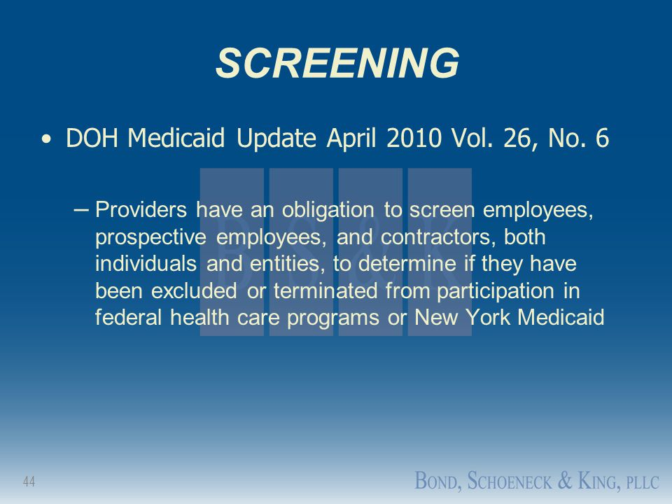 44 SCREENING DOH Medicaid Update April 2010 Vol. 26, No. 6 – Providers have an obligation to screen employees, prospective employees, and contractors,