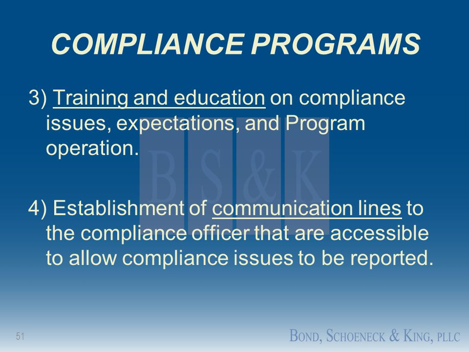 51 COMPLIANCE PROGRAMS 3) Training and education on compliance issues, expectations, and Program operation. 4) Establishment of communication lines to