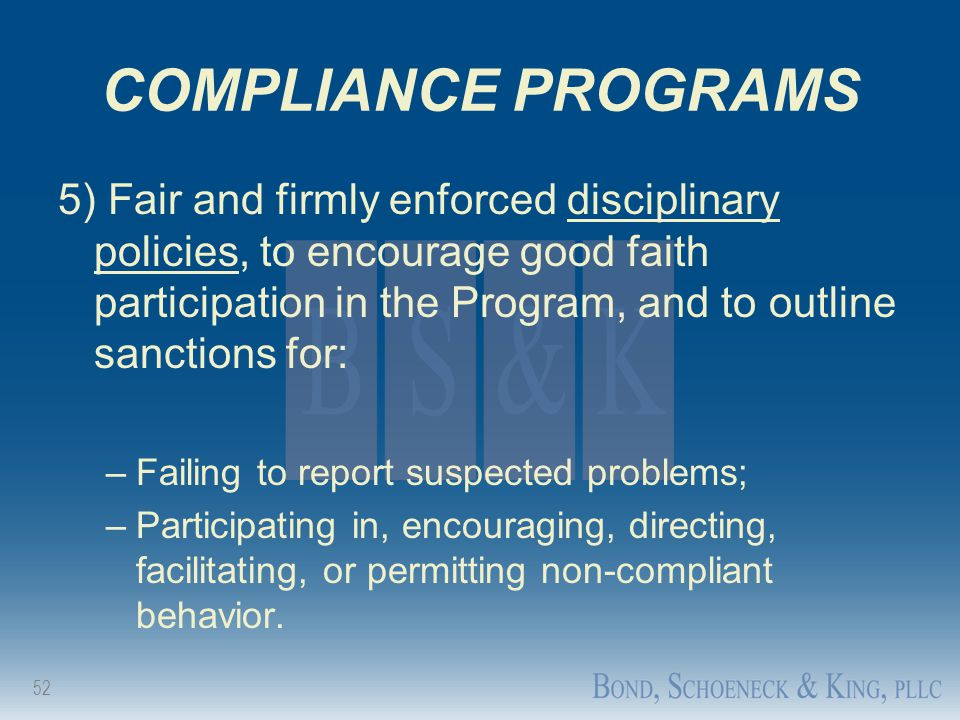 52 COMPLIANCE PROGRAMS 5) Fair and firmly enforced disciplinary policies, to encourage good faith participation in the Program, and to outline sanctio