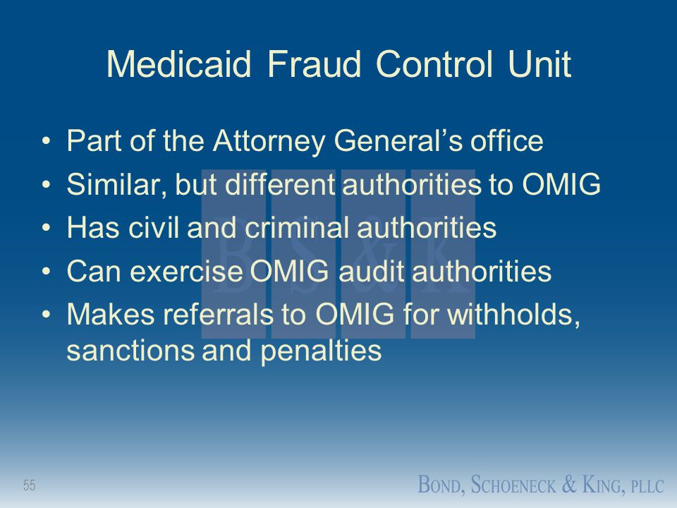 55 Medicaid Fraud Control Unit Part of the Attorney General's office Similar, but different authorities to OMIG Has civil and criminal authorities Can