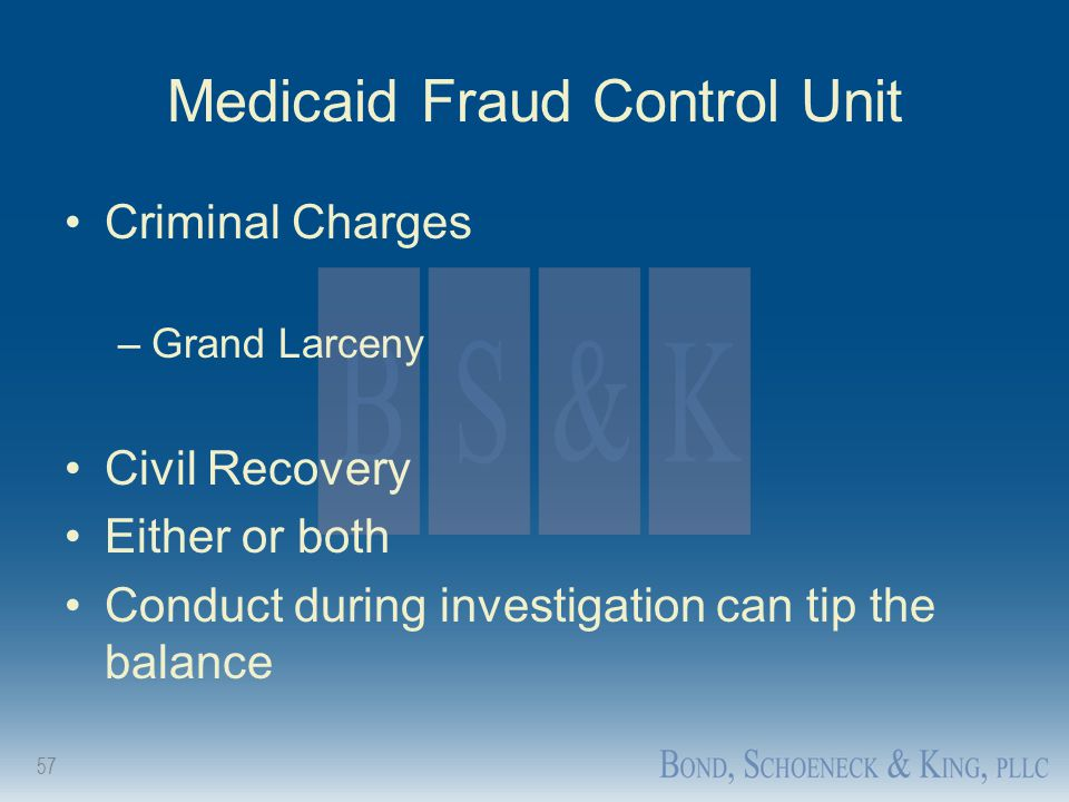 57 Medicaid Fraud Control Unit Criminal Charges –Grand Larceny Civil Recovery Either or both Conduct during investigation can tip the balance