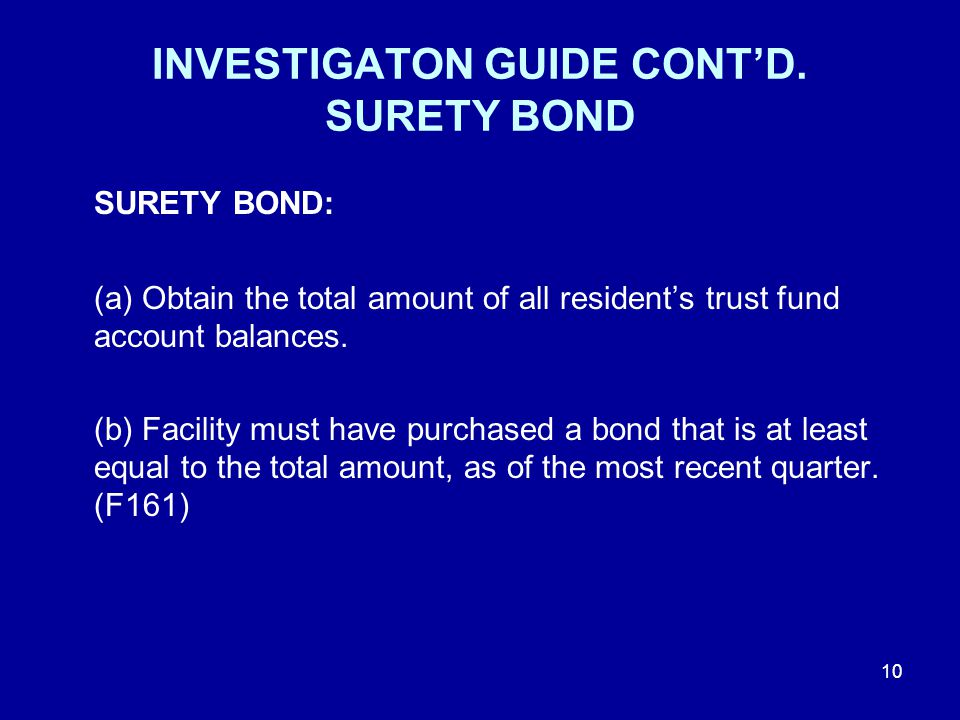 INVESTIGATON GUIDE CONT'D. SURETY BOND SURETY BOND: (a) Obtain the total amount of all resident's trust fund account balances. (b) Facility must have