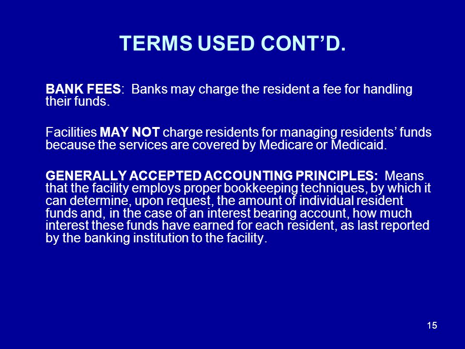 TERMS USED CONT'D. BANK FEES: Banks may charge the resident a fee for handling their funds.