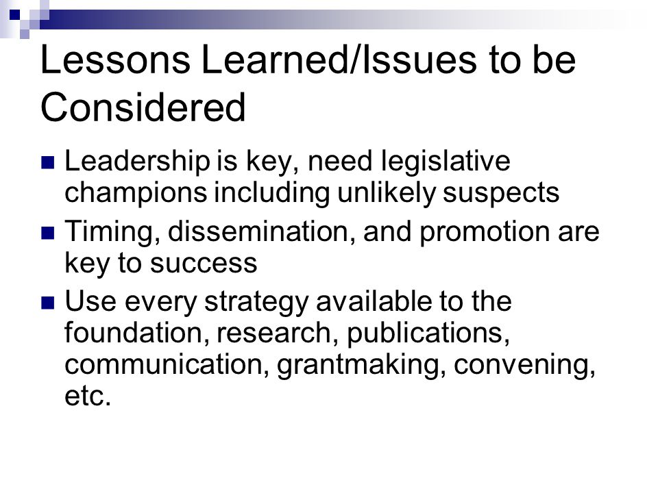 Lessons Learned/Issues to be Considered Leadership is key, need legislative champions including unlikely suspects Timing, dissemination, and promotion