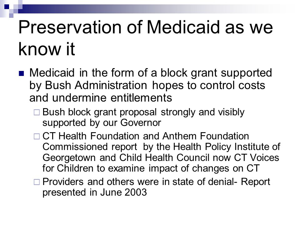 Preservation of Medicaid as we know it Medicaid in the form of a block grant supported by Bush Administration hopes to control costs and undermine entitlements  Bush block grant proposal strongly and visibly supported by our Governor  CT Health Foundation and Anthem Foundation Commissioned report by the Health Policy Institute of Georgetown and Child Health Council now CT Voices for Children to examine impact of changes on CT  Providers and others were in state of denial- Report presented in June 2003