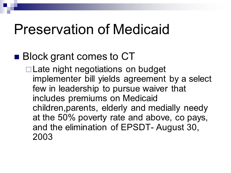 Preservation of Medicaid Block grant comes to CT  Late night negotiations on budget implementer bill yields agreement by a select few in leadership to pursue waiver that includes premiums on Medicaid children,parents, elderly and medially needy at the 50% poverty rate and above, co pays, and the elimination of EPSDT- August 30, 2003