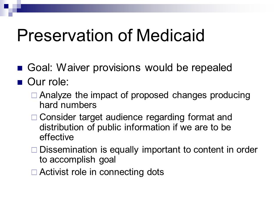 Preservation of Medicaid Goal: Waiver provisions would be repealed Our role:  Analyze the impact of proposed changes producing hard numbers  Consider target audience regarding format and distribution of public information if we are to be effective  Dissemination is equally important to content in order to accomplish goal  Activist role in connecting dots