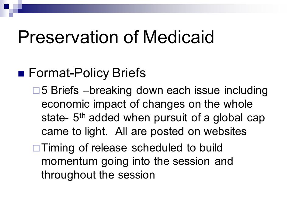 Preservation of Medicaid Format-Policy Briefs  5 Briefs –breaking down each issue including economic impact of changes on the whole state- 5 th added when pursuit of a global cap came to light.