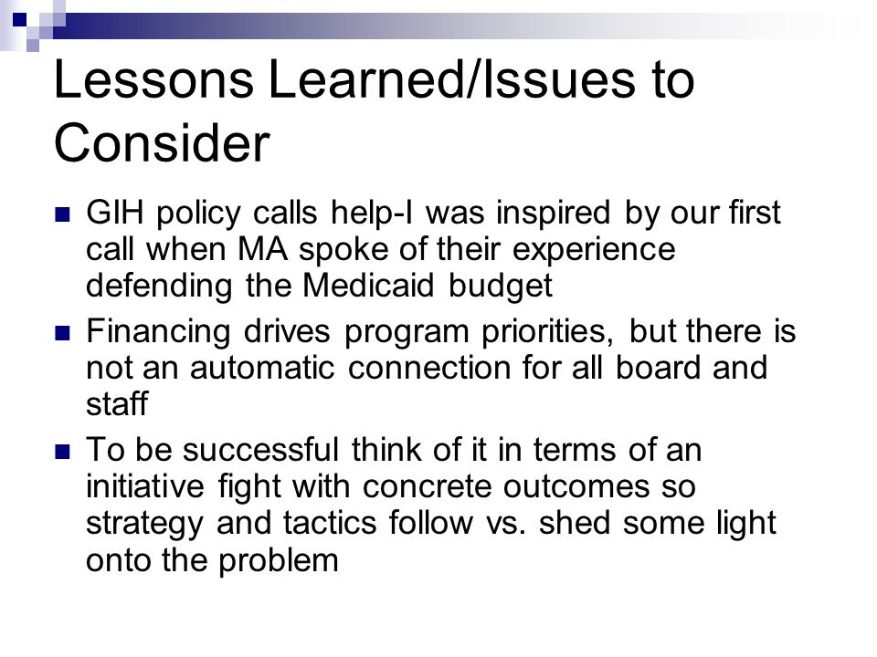 Lessons Learned/Issues to Consider GIH policy calls help-I was inspired by our first call when MA spoke of their experience defending the Medicaid budget Financing drives program priorities, but there is not an automatic connection for all board and staff To be successful think of it in terms of an initiative fight with concrete outcomes so strategy and tactics follow vs.