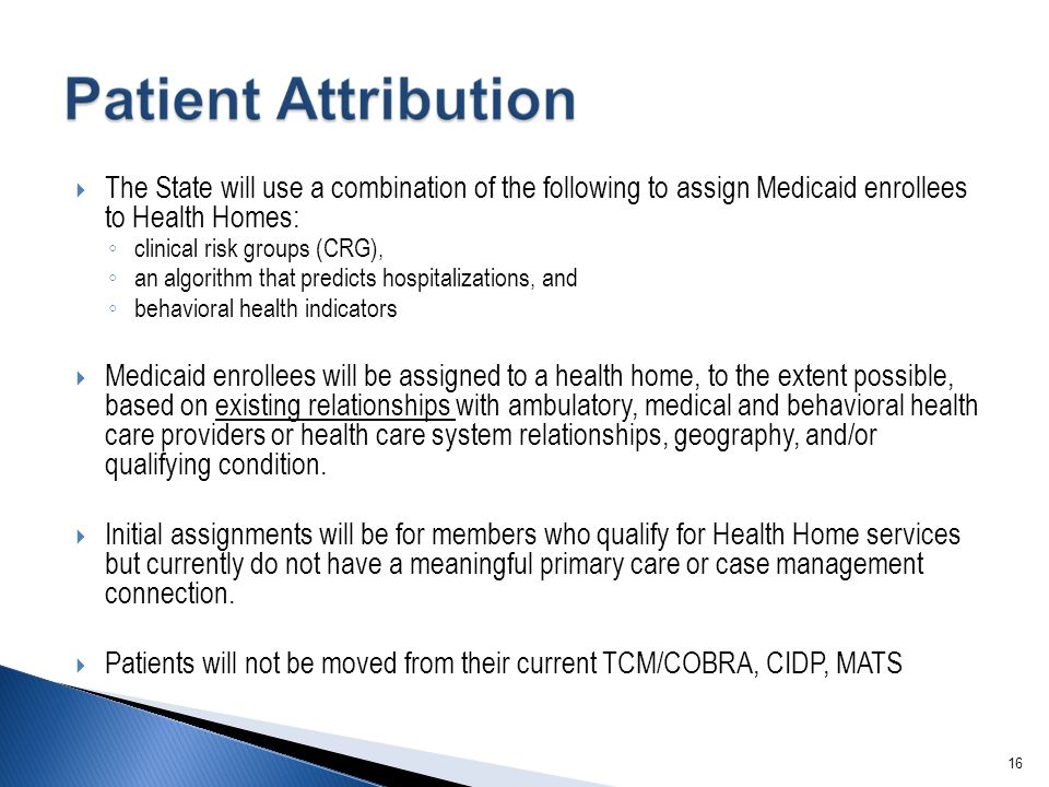16  The State will use a combination of the following to assign Medicaid enrollees to Health Homes: ◦ clinical risk groups (CRG), ◦ an algorithm that predicts hospitalizations, and ◦ behavioral health indicators  Medicaid enrollees will be assigned to a health home, to the extent possible, based on existing relationships with ambulatory, medical and behavioral health care providers or health care system relationships, geography, and/or qualifying condition.