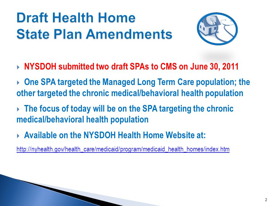  NYSDOH submitted two draft SPAs to CMS on June 30, 2011  One SPA targeted the Managed Long Term Care population; the other targeted the chronic medical/behavioral health population  The focus of today will be on the SPA targeting the chronic medical/behavioral health population  Available on the NYSDOH Health Home Website at: http://nyhealth.gov/health_care/medicaid/program/medicaid_health_homes/index.htm 2