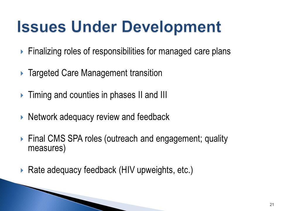 21  Finalizing roles of responsibilities for managed care plans  Targeted Care Management transition  Timing and counties in phases II and III  Network adequacy review and feedback  Final CMS SPA roles (outreach and engagement; quality measures)  Rate adequacy feedback (HIV upweights, etc.)