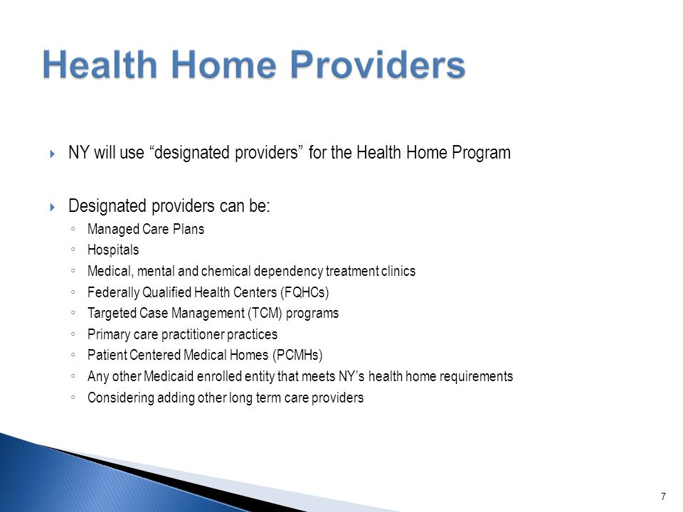 " NY will use ""designated providers"" for the Health Home Program  Designated providers can be: ◦ Managed Care Plans ◦ Hospitals ◦ Medical, mental and"