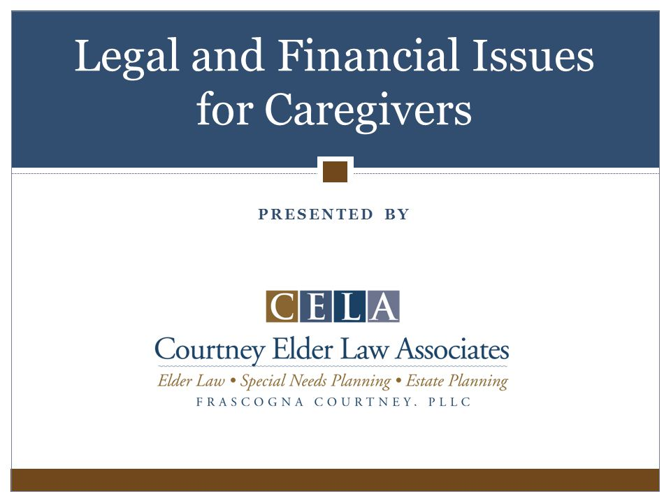PRESENTED BY Legal and Financial Issues for Caregivers