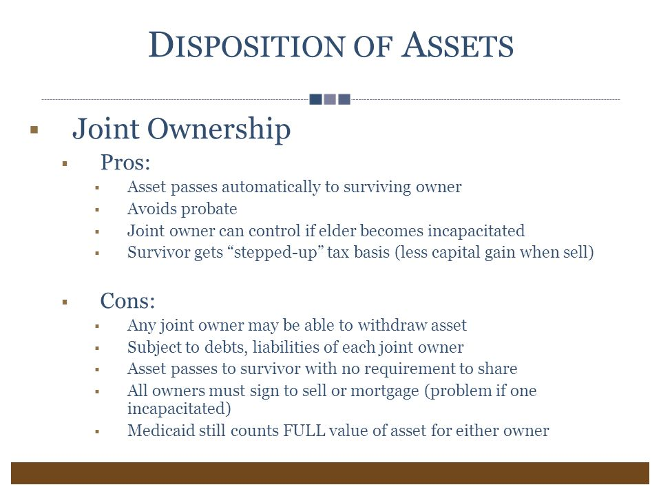 D ISPOSITION OF A SSETS  Joint Ownership  Pros:  Asset passes automatically to surviving owner  Avoids probate  Joint owner can control if elder becomes incapacitated  Survivor gets stepped-up tax basis (less capital gain when sell)  Cons:  Any joint owner may be able to withdraw asset  Subject to debts, liabilities of each joint owner  Asset passes to survivor with no requirement to share  All owners must sign to sell or mortgage (problem if one incapacitated)  Medicaid still counts FULL value of asset for either owner