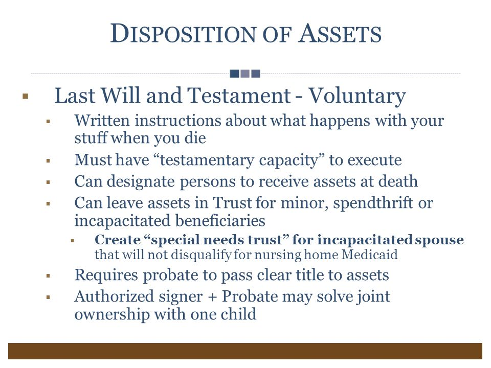 D ISPOSITION OF A SSETS  Last Will and Testament - Voluntary  Written instructions about what happens with your stuff when you die  Must have testamentary capacity to execute  Can designate persons to receive assets at death  Can leave assets in Trust for minor, spendthrift or incapacitated beneficiaries  Create special needs trust for incapacitated spouse that will not disqualify for nursing home Medicaid  Requires probate to pass clear title to assets  Authorized signer + Probate may solve joint ownership with one child