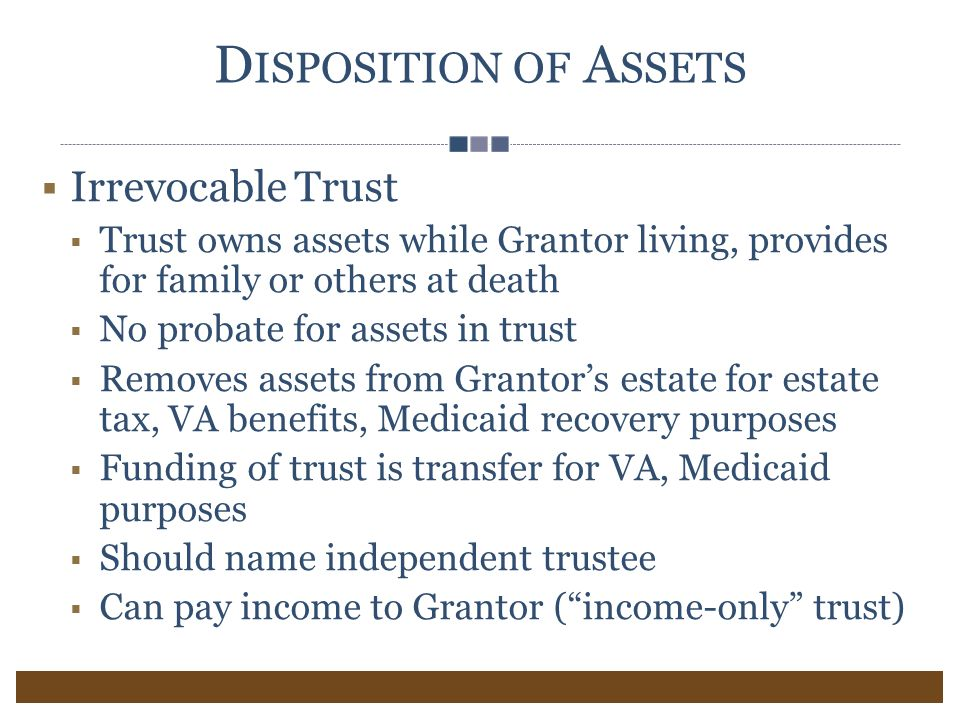 D ISPOSITION OF A SSETS  Irrevocable Trust  Trust owns assets while Grantor living, provides for family or others at death  No probate for assets in trust  Removes assets from Grantor's estate for estate tax, VA benefits, Medicaid recovery purposes  Funding of trust is transfer for VA, Medicaid purposes  Should name independent trustee  Can pay income to Grantor ( income-only trust)