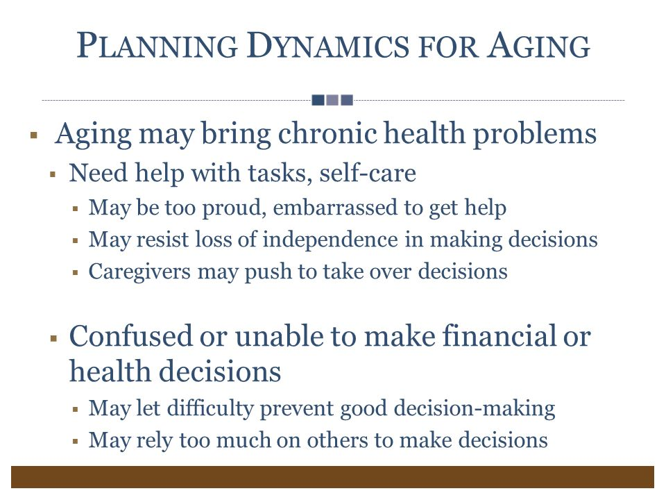 P LANNING D YNAMICS FOR A GING  Aging may bring chronic health problems  Need help with tasks, self-care  May be too proud, embarrassed to get help  May resist loss of independence in making decisions  Caregivers may push to take over decisions  Confused or unable to make financial or health decisions  May let difficulty prevent good decision-making  May rely too much on others to make decisions