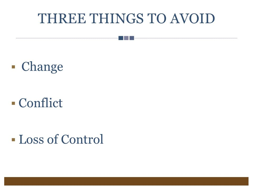 THREE THINGS TO AVOID  Change  Conflict  Loss of Control