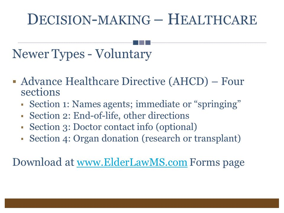 D ECISION - MAKING – H EALTHCARE Newer Types - Voluntary  Advance Healthcare Directive (AHCD) – Four sections  Section 1: Names agents; immediate or springing  Section 2: End-of-life, other directions  Section 3: Doctor contact info (optional)  Section 4: Organ donation (research or transplant) Download at www.ElderLawMS.com Forms pagewww.ElderLawMS.com