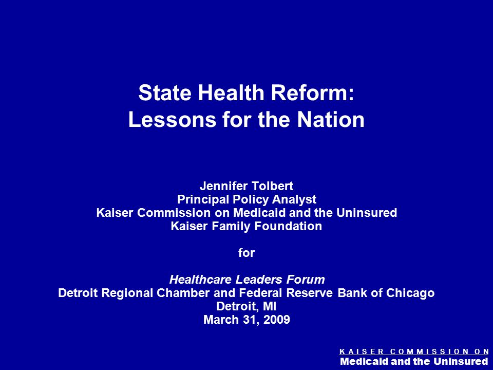 K A I S E R C O M M I S S I O N O N Medicaid and the Uninsured Figure 0 State Health Reform: Lessons for the Nation Jennifer Tolbert Principal Policy Analyst Kaiser Commission on Medicaid and the Uninsured Kaiser Family Foundation for Healthcare Leaders Forum Detroit Regional Chamber and Federal Reserve Bank of Chicago Detroit, MI March 31, 2009