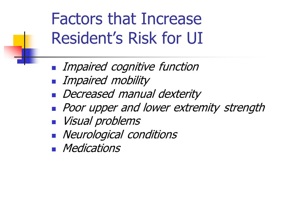 Factors that Increase Resident's Risk for UI Impaired cognitive function Impaired mobility Decreased manual dexterity Poor upper and lower extremity s