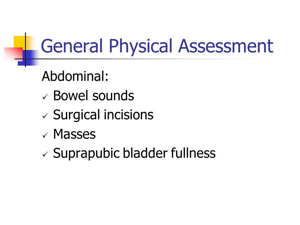 General Physical Assessment Abdominal: Bowel sounds Surgical incisions Masses Suprapubic bladder fullness