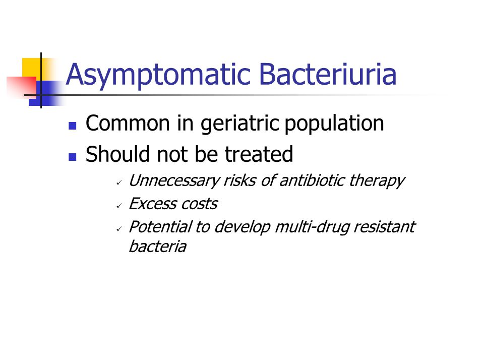Asymptomatic Bacteriuria Common in geriatric population Should not be treated Unnecessary risks of antibiotic therapy Excess costs Potential to develo