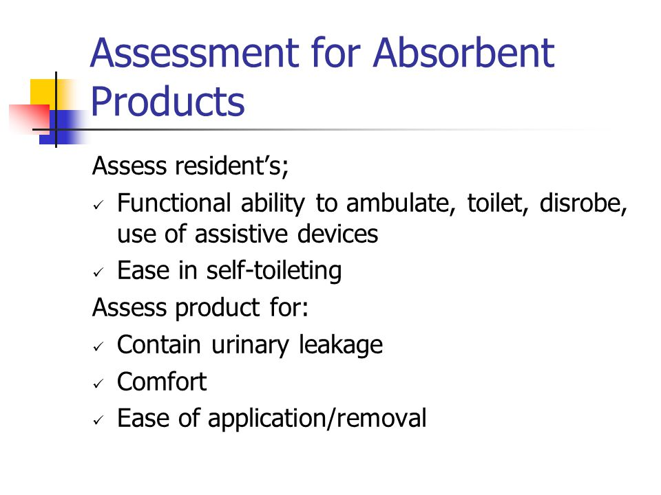 Assessment for Absorbent Products Assess resident's; Functional ability to ambulate, toilet, disrobe, use of assistive devices Ease in self-toileting