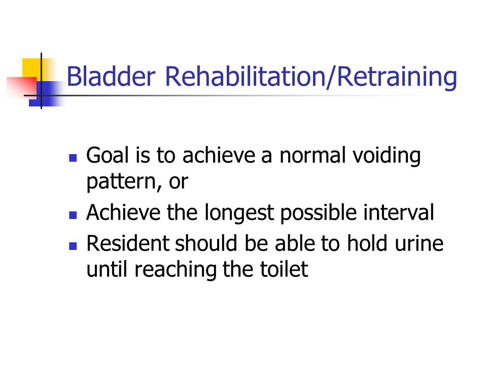 Bladder Rehabilitation/Retraining Goal is to achieve a normal voiding pattern, or Achieve the longest possible interval Resident should be able to hol