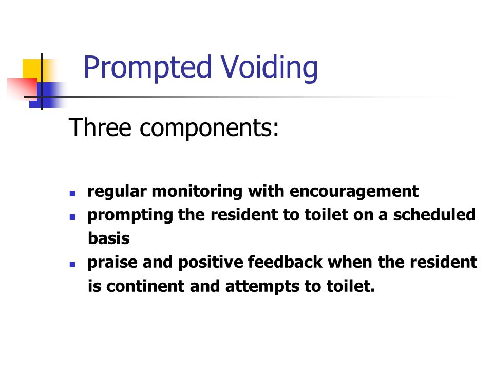 Prompted Voiding Three components: regular monitoring with encouragement prompting the resident to toilet on a scheduled basis praise and positive fee