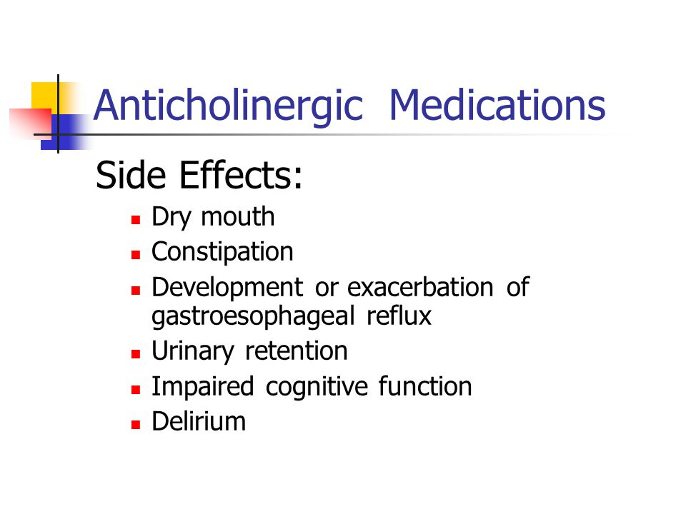 Anticholinergic Medications Side Effects: Dry mouth Constipation Development or exacerbation of gastroesophageal reflux Urinary retention Impaired cog