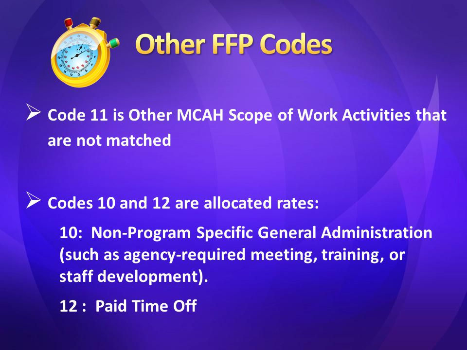  Code 11 is Other MCAH Scope of Work Activities that are not matched  Codes 10 and 12 are allocated rates: 10: Non-Program Specific General Administration (such as agency-required meeting, training, or staff development).