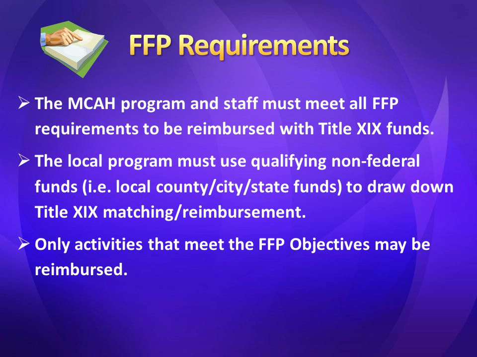  The MCAH program and staff must meet all FFP requirements to be reimbursed with Title XIX funds.