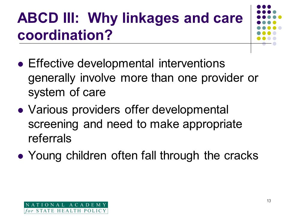 13 ABCD III: Why linkages and care coordination? Effective developmental interventions generally involve more than one provider or system of care Vari