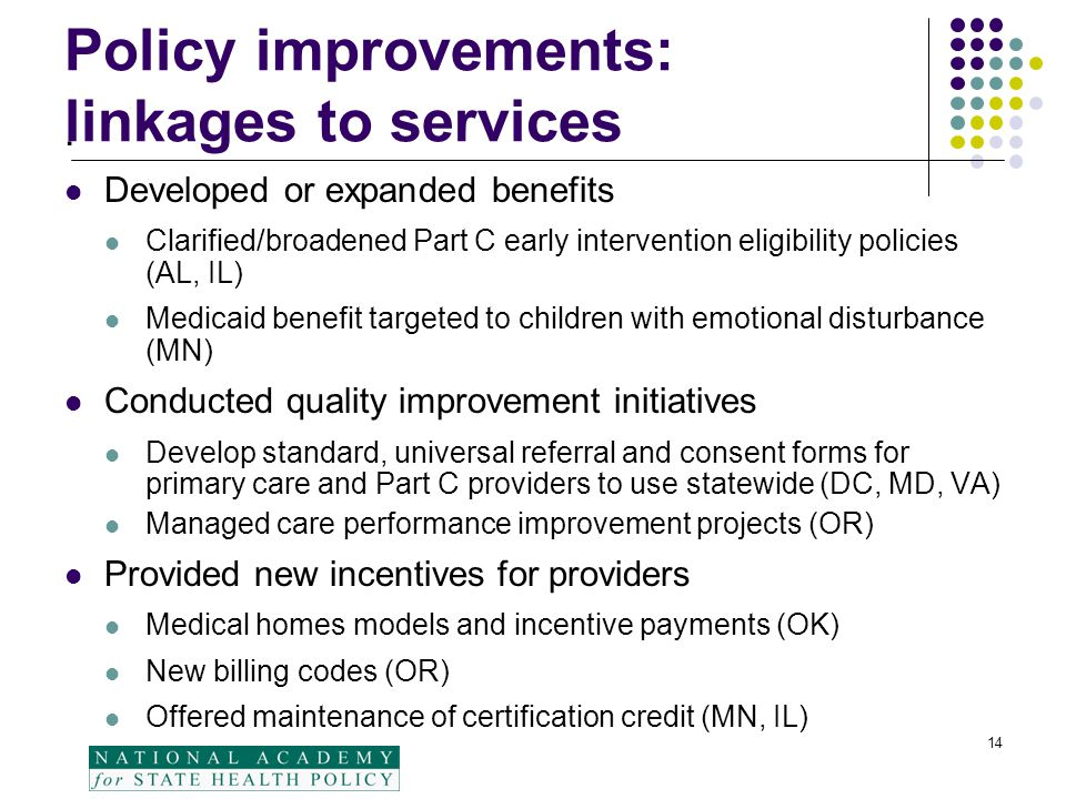 14 Policy improvements: linkages to services. Developed or expanded benefits Clarified/broadened Part C early intervention eligibility policies (AL, I