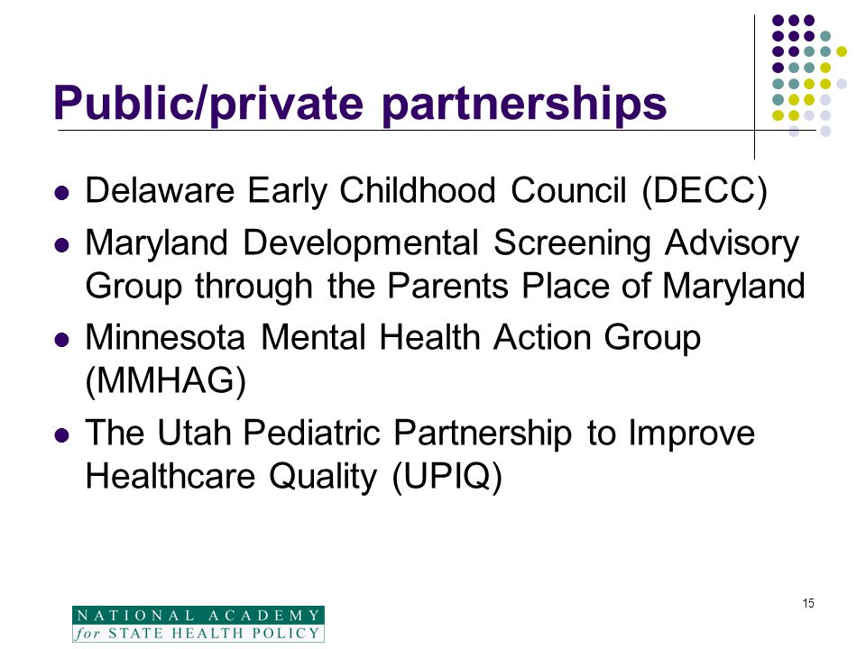 15 Public/private partnerships Delaware Early Childhood Council (DECC) Maryland Developmental Screening Advisory Group through the Parents Place of Ma