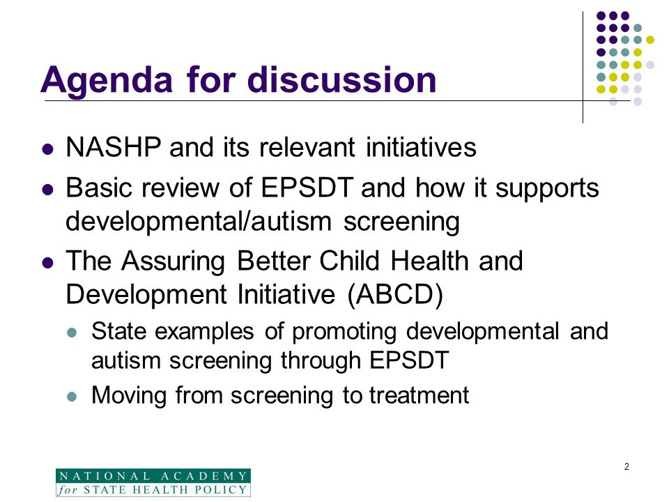 Agenda for discussion NASHP and its relevant initiatives Basic review of EPSDT and how it supports developmental/autism screening The Assuring Better