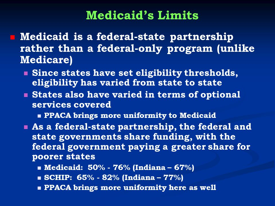 Medicaid's Limits Medicaid is a federal-state partnership rather than a federal-only program (unlike Medicare) Since states have set eligibility thresholds, eligibility has varied from state to state States also have varied in terms of optional services covered PPACA brings more uniformity to Medicaid As a federal-state partnership, the federal and state governments share funding, with the federal government paying a greater share for poorer states Medicaid: 50% - 76% (Indiana – 67%) SCHIP: 65% - 82% (Indiana – 77%) PPACA brings more uniformity here as well