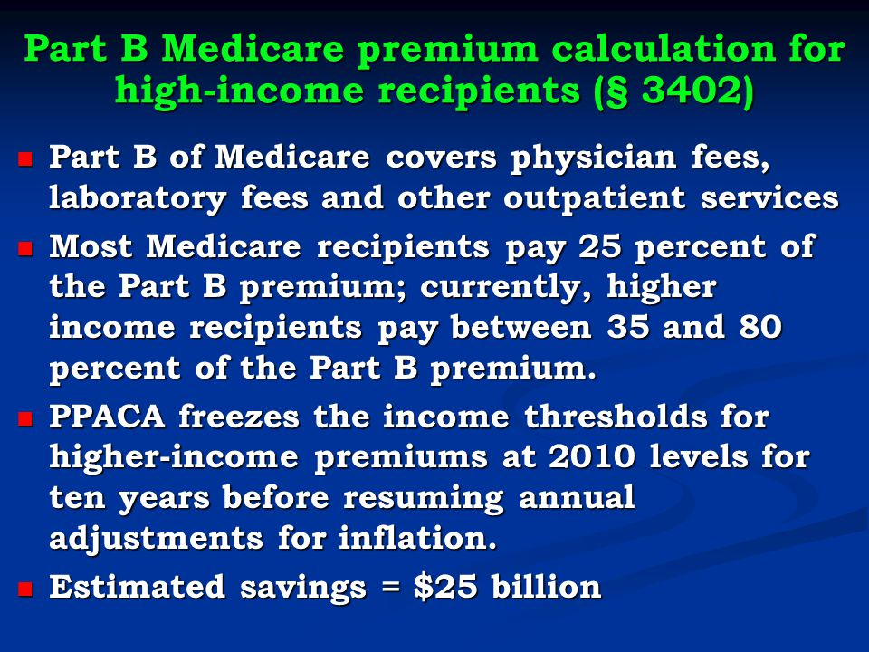 Part B Medicare premium calculation for high-income recipients (§ 3402) Part B of Medicare covers physician fees, laboratory fees and other outpatient services Part B of Medicare covers physician fees, laboratory fees and other outpatient services Most Medicare recipients pay 25 percent of the Part B premium; currently, higher income recipients pay between 35 and 80 percent of the Part B premium.