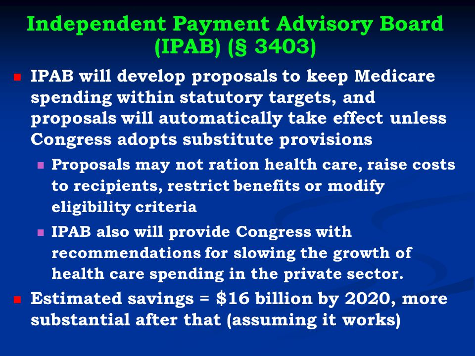 Independent Payment Advisory Board (IPAB) (§ 3403) IPAB will develop proposals to keep Medicare spending within statutory targets, and proposals will automatically take effect unless Congress adopts substitute provisions Proposals may not ration health care, raise costs to recipients, restrict benefits or modify eligibility criteria IPAB also will provide Congress with recommendations for slowing the growth of health care spending in the private sector.